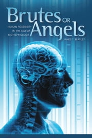 Brutes or Angels - Human Possibility in the Age of Biotechnology ebook by James T. Bradley