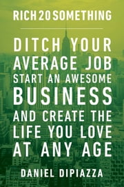 Rich20Something - Ditch Your Average Job, Start an Awesome Business, and Create the Life You Love--at Any Age ebook by Daniel DiPiazza
