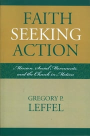 Faith Seeking Action - Mission, Social Movements, and the Church in Motion ebook by Gregory P. Leffel