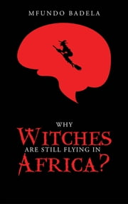 Why Witches Are Still Flying in Africa? ebook by Mfundo Badela
