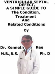 Ventricular Septal Defect, A Simple Guide To The Condition, Treatment And Related Conditions ebook by Kenneth Kee