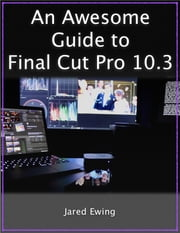 An Awesome Guide to Final Cut Pro 10.3 - Updated for FCP X version 10.3 (2017) ebook by Jared Ewing