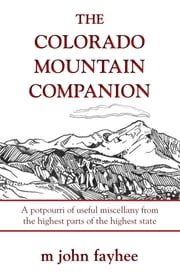 The Colorado Mountain Companion - A Potpourri of Useful Miscellany from the Highest Parts of the Highest State ebook by John M. Fayhee