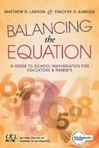 Balancing the Equation - A Guide to School Mathematics for Educators and Parents (Contexts for Effective Student Learning in the Common Core) ebook by Matthew R. Larson, Timothy D. Kanold
