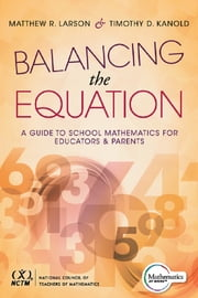 Balancing the Equation - A Guide to School Mathematics for Educators and Parents (Contexts for Effective Student Learning in the Common Core) ebook by Matthew R. Larson,Timothy D. Kanold