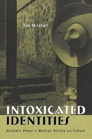 Intoxicated Identities - Alcohol's Power in Mexican History and Culture ebook by Tim Mitchell