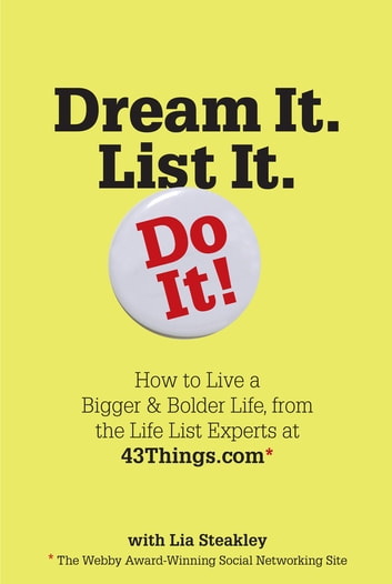 Dream It. List It. Do It! - How to Live a Bigger & Bolder Life, from the Life List Experts at 43Things.com ebook by Editors of 43 Things,Lia Steakley
