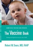 The Vaccine Book - Making the Right Decision for Your Child ebook by Robert W. Sears