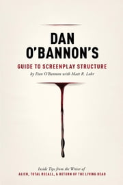 Dan O'Bannon's Guide to Screenplay Structure - Inside Tips from the Writer of ALIEN, TOTAL RECALL and RETURN OF THE LIVING DEAD ebook by Matt Lohr