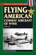 Flying American Combat Aircraft of World War II ebook by Robin Higham,Abigail T. Siddall,Carol Williams