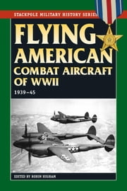 Flying American Combat Aircraft of World War II - 1939-45 ebook by Robin Higham,Abigail T. Siddall,Carol Williams