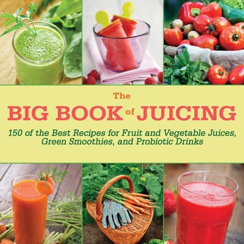 The Big Book of Juicing - 150 of the Best Recipes for Fruit and Vegetable Juices, Green Smoothies, and Probiotic Drinks ebook by Skyhorse Publishing Inc.