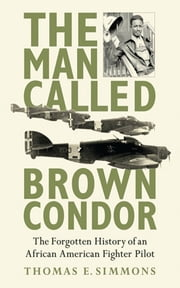 The Man Called Brown Condor - The Forgotten History of an African American Fighter Pilot ebook by Thomas E. Simmons