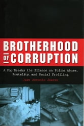 Brotherhood of Corruption - A Cop Breaks the Silence on Police Abuse, Brutality, and Racial Profiling ebook by Juan Antonio Juarez
