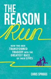 The Reason I Run: How Two Men Transformed Tragedy into the Greatest Race of Their Lives ebook by Chris Spriggs