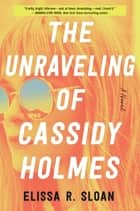 The Unraveling of Cassidy Holmes - A Novel ebook by Elissa R Sloan