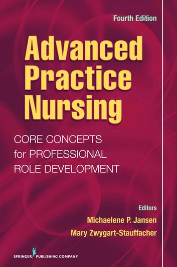 Advanced Practice Nursing - Core Concepts for Professional Role Development, Fourth Edition ebook by Dr. Mary Zwygart-Stauffacher, PhD, RN, GNP/GC,Dr. Michalene Jansen, PhD, RN,C, GNP-BC, NP-C