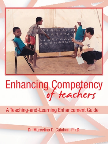 Enhancing Competency of Teachers - A Teaching-and-Learning Enhancement Guide ebook by Dr. Marcelino D. Catahan, PhD