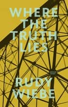 Where the Truth Lies - Selected Essays ebook by Rudy Wiebe
