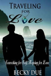 Traveling for Love: Searching for Self, Hoping for Love ebook by Becky Due