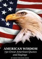 American Wisdom: 750 Great American Quotes and Sayings ebook by My Ebook Publishing House