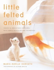 Little Felted Animals - Create 16 Irresistible Creatures with Simple Needle-Felting Techniques ebook by Marie-Noelle Horvath,Richard Boutin