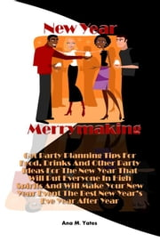 New Year Merrymaking - Get Party Planning Tips For Food, Drinks And Other Party Ideas For The New Year That Will Put Everyone In High Spirits And Will Make Your New Year Event The Best New Year's Eve Year After Year ebook by Ana M. Yates