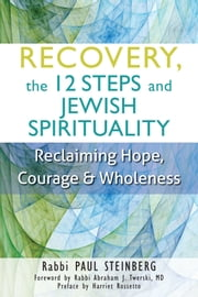 Recovery, the 12 Steps and Jewish Spirituality - Reclaiming Hope, Courage & Wholeness ebook by Paul Steinberg,Abraham J. Twerski,Harriet Rossetto