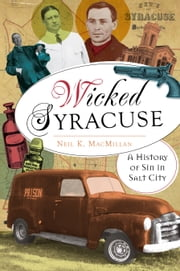 Wicked Syracuse - A History of Sin in Salt City ebook by Neil K. MacMillan