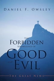 The Forbidden Knowledge of Good and Evil - The Great News ebook by Daniel F. Owsley