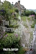 The Haunting of Wisteria Cottage ebook by Violetta Antcliff