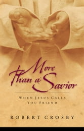 More than a Savior - When Jesus Calls You Friend ebook by Robert C. Crosby