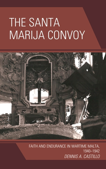 The Santa Marija Convoy - Faith and Endurance in Wartime Malta, 1940–1942 ebook by Dennis Castillo