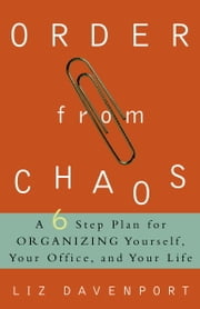Order from Chaos - A Six-Step Plan for Organizing Yourself, Your Office, and Your Life ebook by Liz Davenport