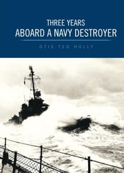 Three Years Aboard A Navy Destroyer ebook by Otis Ted Holly