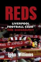 Reds - Liverpool Football Club - The Biography ebook by John Williams
