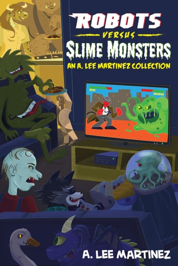 Robots versus Slime Monsters: an A. Lee Martinez Collection ebook by A. Lee Martinez