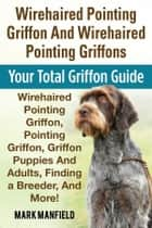 Wirehaired Pointing Griffon and Wirehaired Pointing Griffons ebook by Mark Manfield