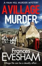 A Village Murder - The start of a new crime series from the bestselling author of the Exham-on-Sea Murder Mysteries ebook by Frances Evesham