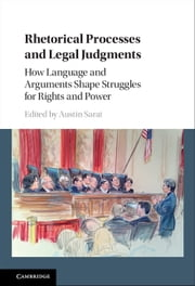 Rhetorical Processes and Legal Judgments - How Language and Arguments Shape Struggles for Rights and Power ebook by Austin Sarat