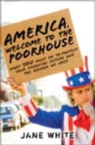 America, Welcome to the Poorhouse - What You Must Do to Protect Your Financial Future and the Reform We Need ebook by Jane White