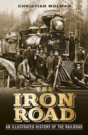 The Iron Road - The Illustrated History of Railway ebook by Christian Wolmar