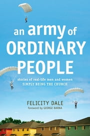 An Army of Ordinary People - Stories of Real-Life Men and Women Simply Being the Church ebook by Felicity Dale,George Barna