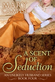 A Scent of Seduction - An Unlikely Husband: Book Four ebook by Mary Campisi