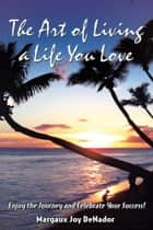 The Art of Living a Life You Love ebook by Margaux Joy DeNador
