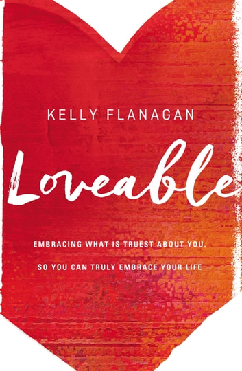 Loveable - Embracing What Is Truest About You, So You Can Truly Embrace Your Life eBook by Kelly Flanagan