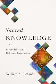 Sacred Knowledge - Psychedelics and Religious Experiences ebook by William A. Richards