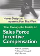 The Complete Guide to Sales Force Incentive Compensation ebook by Andris A. Zoltners,Prabhakant Sinha,Sally E. Lorimer