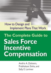 The Complete Guide to Sales Force Incentive Compensation - How to Design and Implement Plans That Work ebook by Andris A. Zoltners,Prabhakant Sinha,Sally E. Lorimer