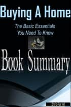 Buying A Home - Basic Essentials You Need To Know (Summary) ebook by